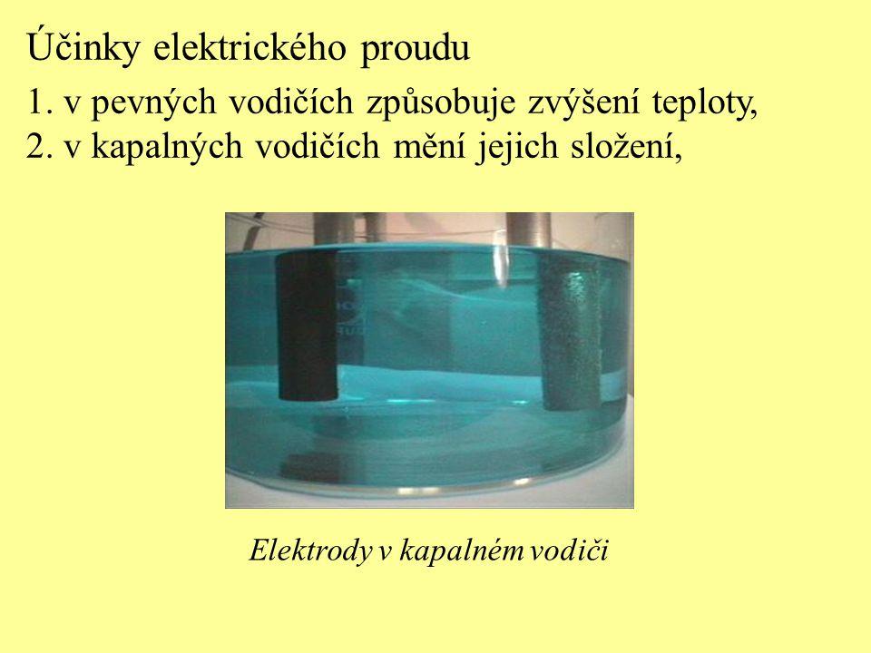 Účinky elektrického proudu 1. v pevných vodičích způsobuje zvýšení teploty, 2. v kapalných vodičích mění jejich složení, Elektrody v kapalném vodiči
