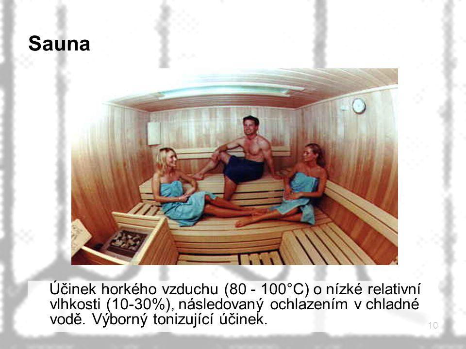 10 Sauna Účinek horkého vzduchu (80 - 100°C) o nízké relativní vlhkosti (10-30%), následovaný ochlazením v chladné vodě. Výborný tonizující účinek.