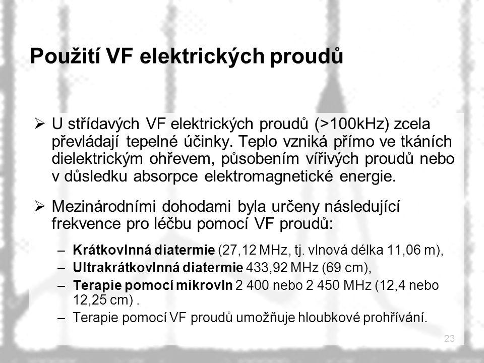 23 Použití VF elektrických proudů  U střídavých VF elektrických proudů (>100kHz) zcela převládají tepelné účinky. Teplo vzniká přímo ve tkáních diele
