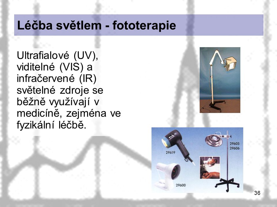 36 Léčba světlem - fototerapie Ultrafialové (UV), viditelné (VIS) a infračervené (IR) světelné zdroje se běžně využívají v medicíně, zejména ve fyziká