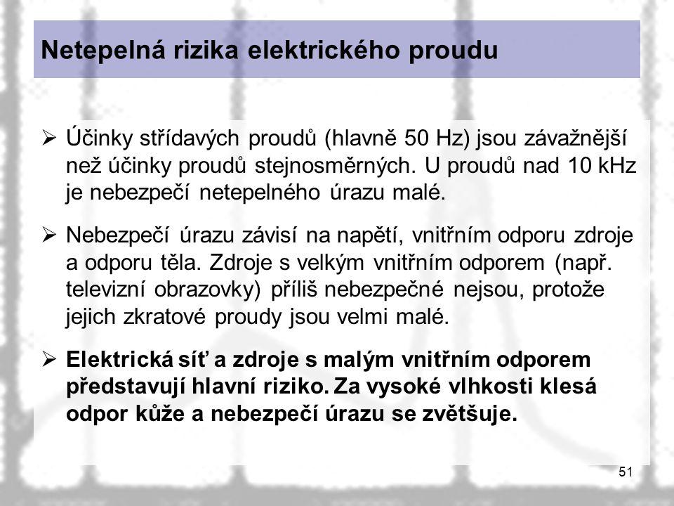 51 Netepelná rizika elektrického proudu  Účinky střídavých proudů (hlavně 50 Hz) jsou závažnější než účinky proudů stejnosměrných. U proudů nad 10 kH