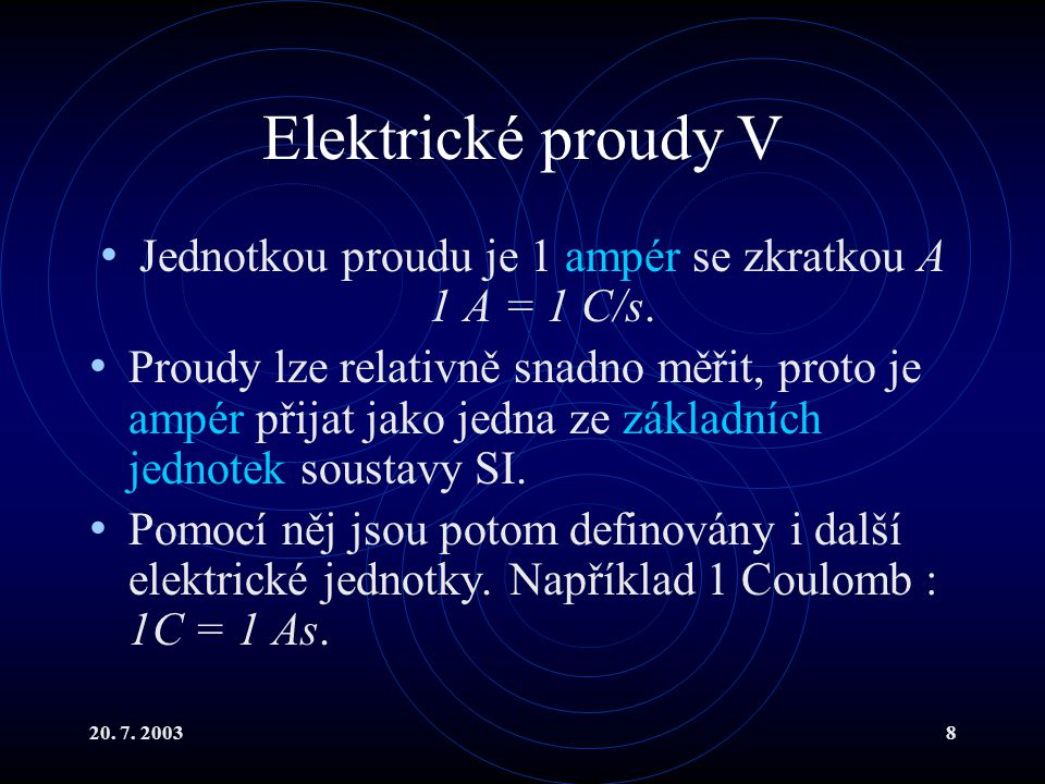 20.7. 20038 Elektrické proudy V Jednotkou proudu je 1 ampér se zkratkou A 1 A = 1 C/s.