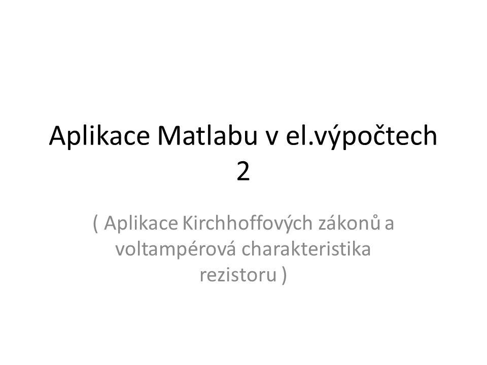 Aplikace Matlabu v el.výpočtech 2 ( Aplikace Kirchhoffových zákonů a voltampérová charakteristika rezistoru )