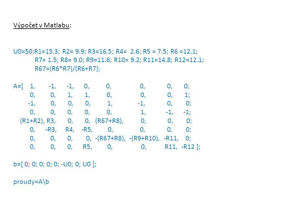 Výpočet v Matlabu: U0=50;R1=15.3; R2= 9.9; R3=16.5; R4= 2.6; R5 = 7.5; R6 =12.1; R7= 1.5; R8= 9.0; R9=11.6; R10= 9.2; R11=14.8; R12=12.1; R67=(R6*R7)/