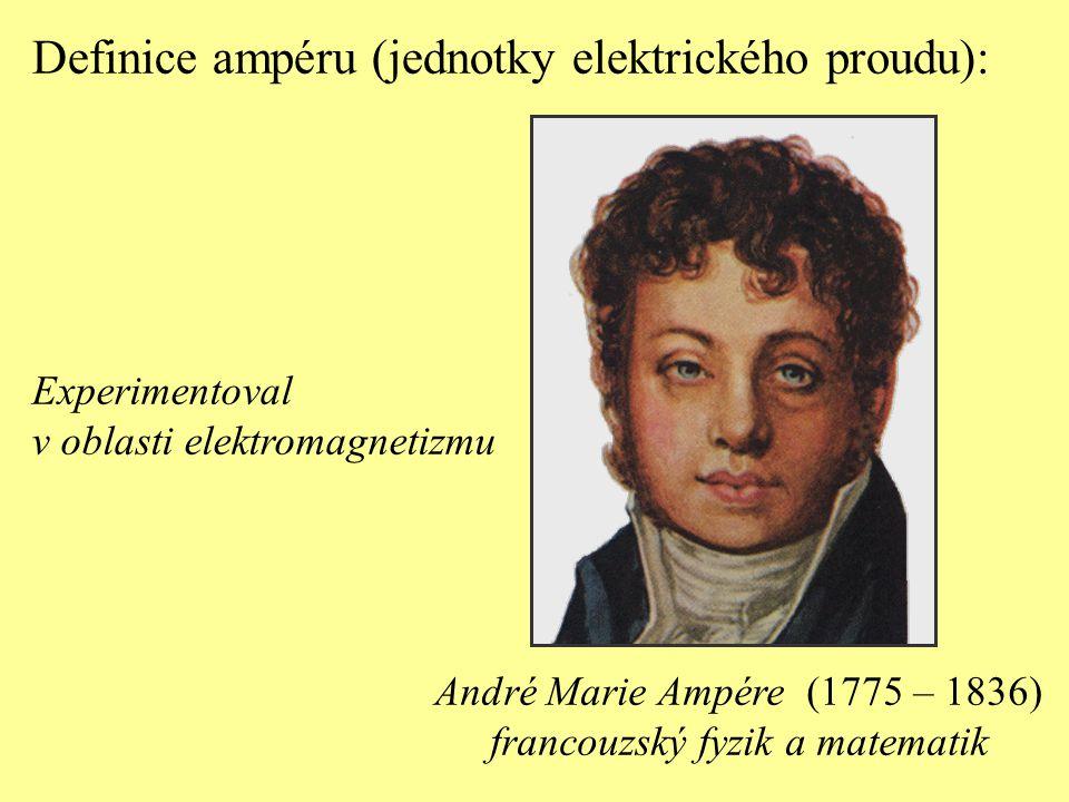 Definice ampéru (jednotky elektrického proudu): André Marie Ampére (1775 – 1836) francouzský fyzik a matematik Experimentoval v oblasti elektromagneti