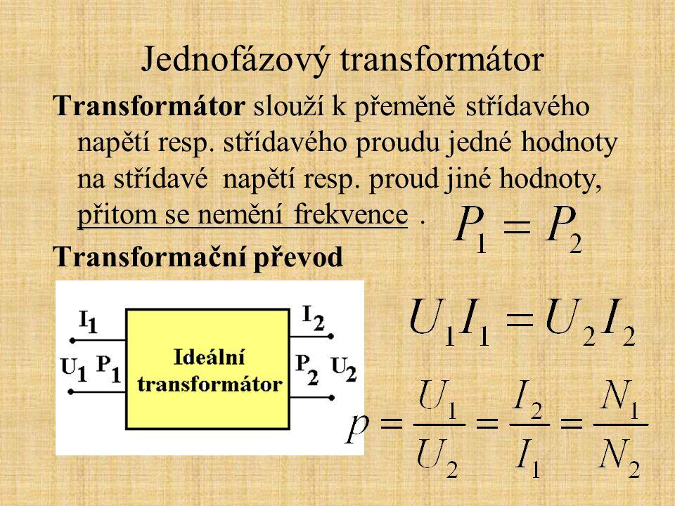 Jednofázový transformátor Princip transformátoru je opřen o vlastnosti elektromagnetické indukce, které popisuje indukční zákon Napětí naprázdno N - počet závitů cívky B - magnetická indukce v jádře trafa, maximální hodnota S Fe - průřez jádra trafa