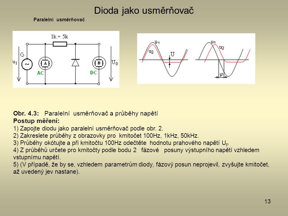 13 Dioda jako usměrňovač Paralelní usměrňovač Obr. 4.3: Paralelní usměrňovač a průběhy napětí Postup měření: 1) Zapojte diodu jako paralelní usměrňova