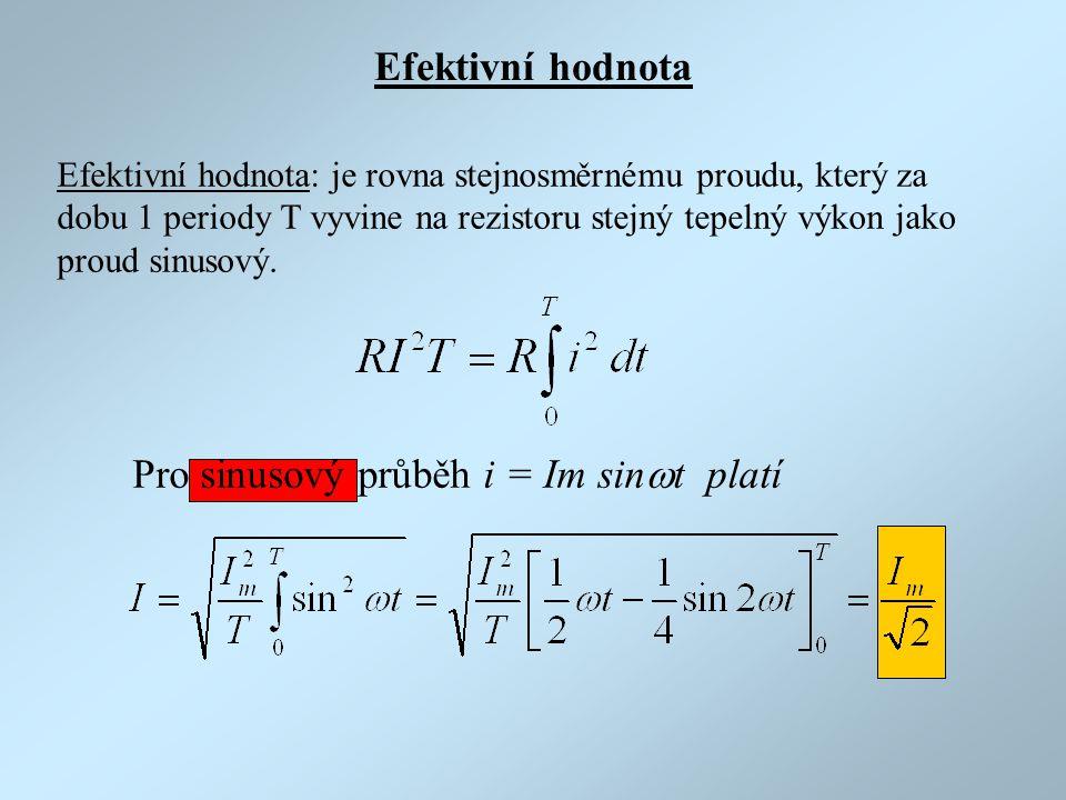 Efektivní hodnota Pro sinusový průběh i = Im sin  t platí Efektivní hodnota: je rovna stejnosměrnému proudu, který za dobu 1 periody T vyvine na rezi