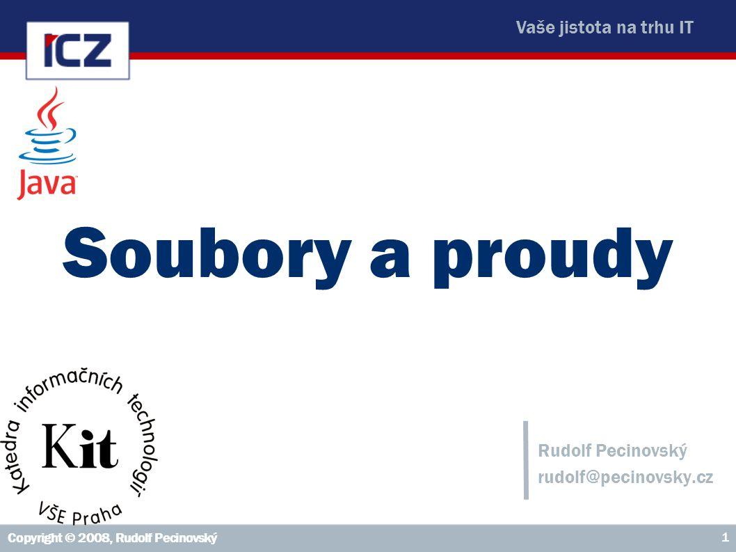 Vaše jistota na trhu IT Copyright © 2008, Rudolf Pecinovský 1 Soubory a proudy Rudolf Pecinovský rudolf@pecinovsky.cz