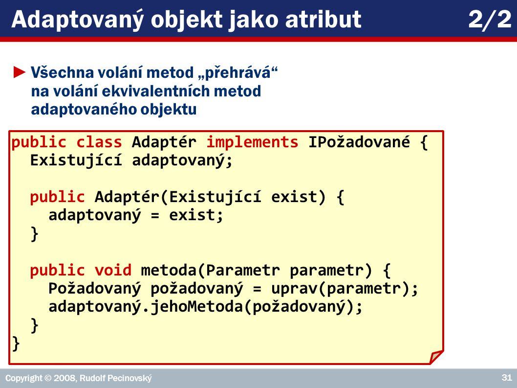 """Copyright © 2008, Rudolf Pecinovský 31 Adaptovaný objekt jako atribut2/2 ►Všechna volání metod """"přehrává na volání ekvivalentních metod adaptovaného objektu public class Adaptér implements IPožadované { Existující adaptovaný; public Adaptér(Existující exist) { adaptovaný = exist; } public void metoda(Parametr parametr) { Požadovaný požadovaný = uprav(parametr); adaptovaný.jehoMetoda(požadovaný); }"""
