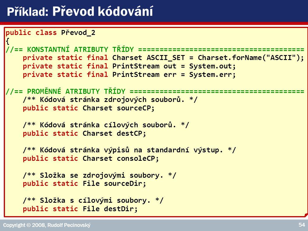 Copyright © 2008, Rudolf Pecinovský 54 Příklad: Převod kódování public class Převod_2 { //== KONSTANTNÍ ATRIBUTY TŘÍDY ======================================= private static final Charset ASCII_SET = Charset.forName( ASCII ); private static final PrintStream out = System.out; private static final PrintStream err = System.err; //== PROMĚNNÉ ATRIBUTY TŘÍDY ========================================= /** Kódová stránka zdrojových souborů.