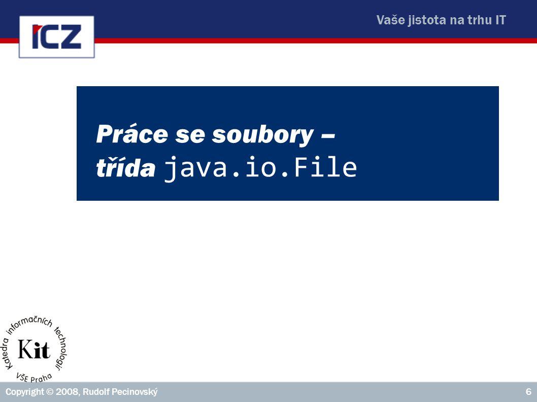Vaše jistota na trhu IT Copyright © 2008, Rudolf Pecinovský6 Práce se soubory – třída java.io.File