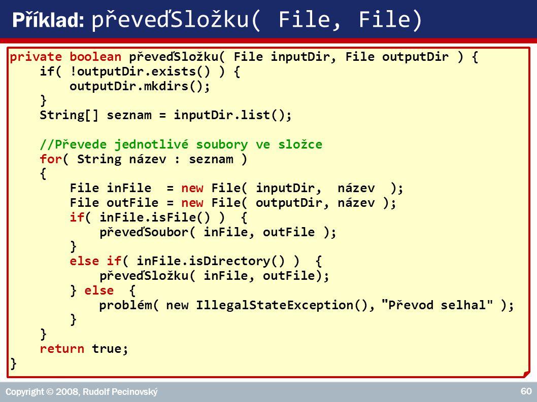 Copyright © 2008, Rudolf Pecinovský 60 Příklad: převeďSložku( File, File) private boolean převeďSložku( File inputDir, File outputDir ) { if( !outputDir.exists() ) { outputDir.mkdirs(); } String[] seznam = inputDir.list(); //Převede jednotlivé soubory ve složce for( String název : seznam ) { File inFile = new File( inputDir, název ); File outFile = new File( outputDir, název ); if( inFile.isFile() ) { převeďSoubor( inFile, outFile ); } else if( inFile.isDirectory() ) { převeďSložku( inFile, outFile); } else { problém( new IllegalStateException(), Převod selhal ); } return true; }