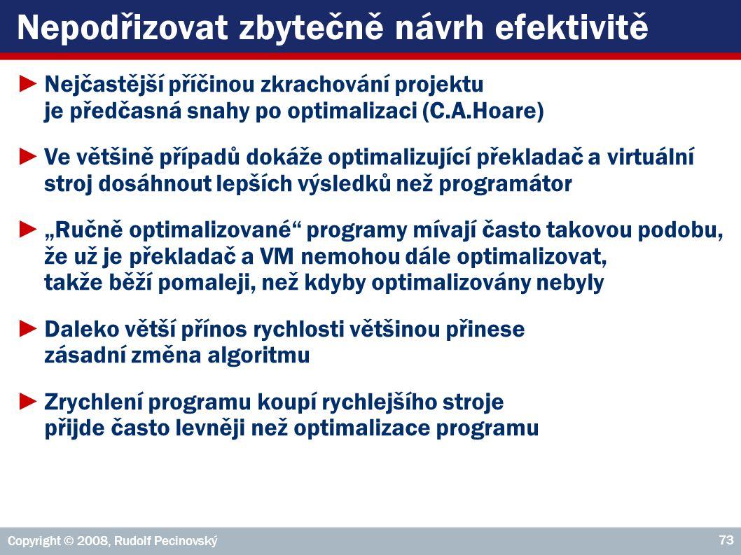 """Copyright © 2008, Rudolf Pecinovský 73 Nepodřizovat zbytečně návrh efektivitě ►Nejčastější příčinou zkrachování projektu je předčasná snahy po optimalizaci (C.A.Hoare) ►Ve většině případů dokáže optimalizující překladač a virtuální stroj dosáhnout lepších výsledků než programátor ►""""Ručně optimalizované programy mívají často takovou podobu, že už je překladač a VM nemohou dále optimalizovat, takže běží pomaleji, než kdyby optimalizovány nebyly ►Daleko větší přínos rychlosti většinou přinese zásadní změna algoritmu ►Zrychlení programu koupí rychlejšího stroje přijde často levněji než optimalizace programu"""