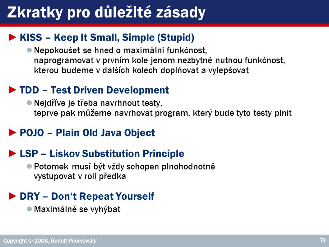 Copyright © 2008, Rudolf Pecinovský 74 Zkratky pro důležité zásady ►KISS – Keep It Small, Simple (Stupid) ● Nepokoušet se hned o maximální funkčnost, naprogramovat v prvním kole jenom nezbytně nutnou funkčnost, kterou budeme v dalších kolech doplňovat a vylepšovat ►TDD – Test Driven Development ● Nejdříve je třeba navrhnout testy, teprve pak můžeme navrhovat program, který bude tyto testy plnit ►POJO – Plain Old Java Object ►LSP – Liskov Substitution Principle ● Potomek musí být vždy schopen plnohodnotně vystupovat v roli předka ►DRY – Don't Repeat Yourself ● Maximálně se vyhýbat