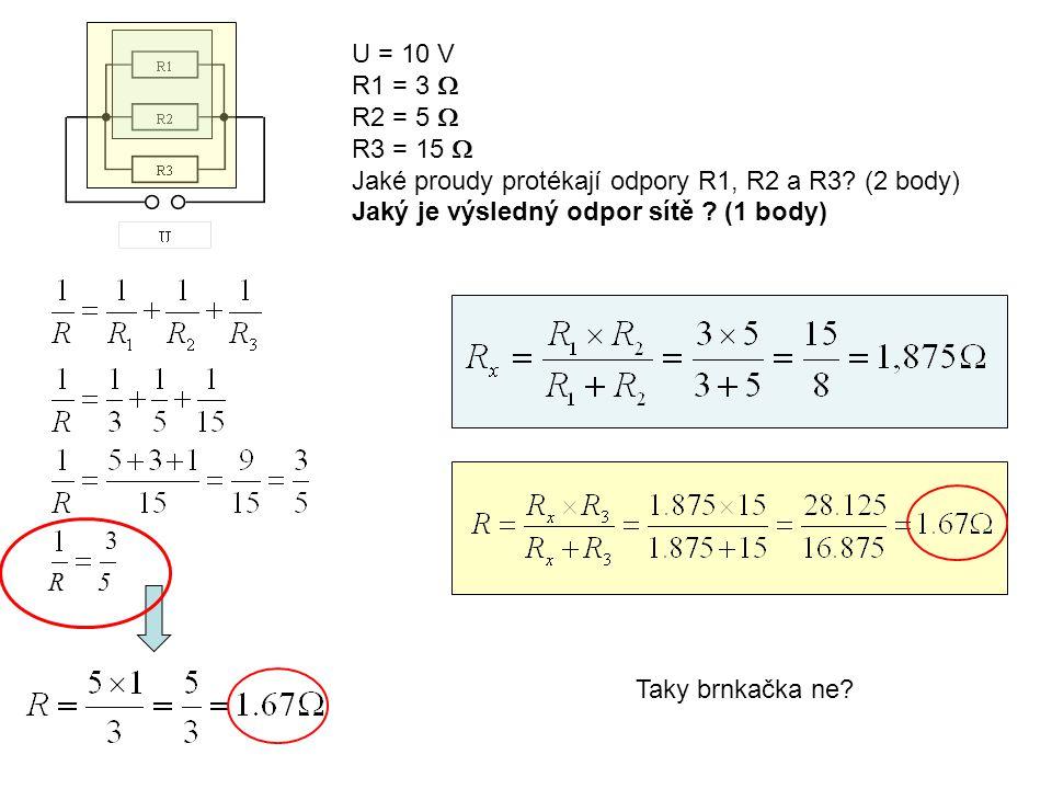 U = 10 V R1 = 3  R2 = 5  R3 = 15  Jaké proudy protékají odpory R1, R2 a R3? (2 body) Jaký je výsledný odpor sítě ? (1 body) R5 3 Taky brnkačka ne?