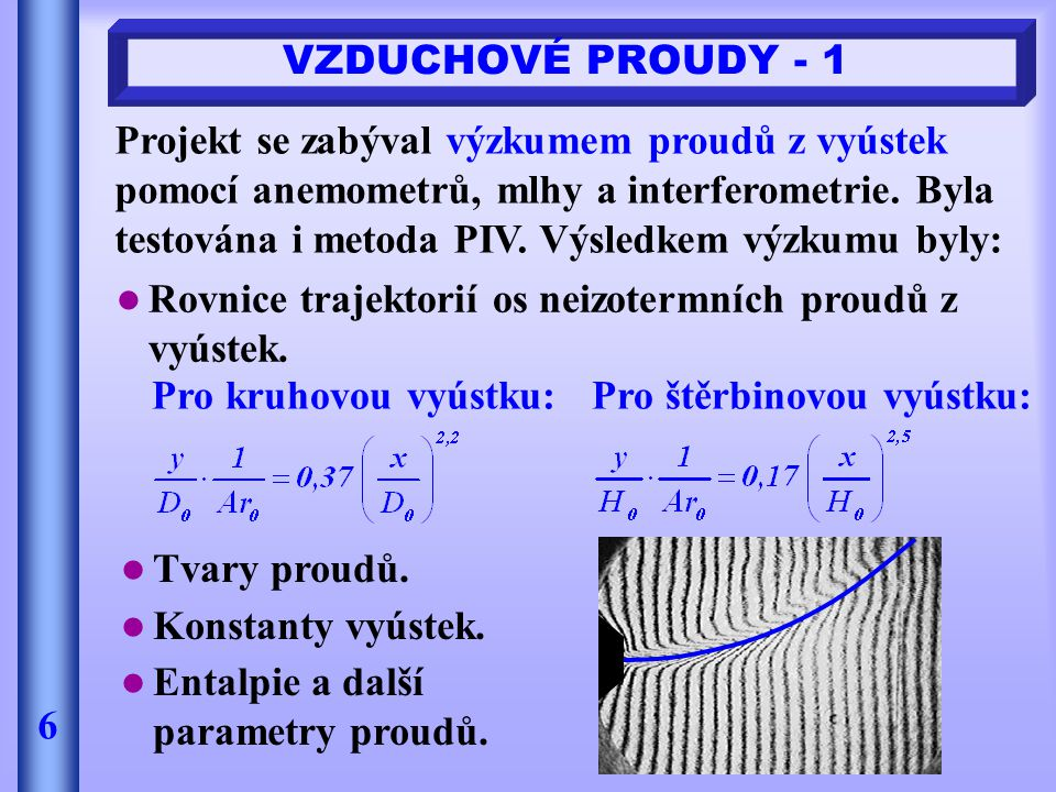 VZDUCHOVÉ PROUDY - 1 6 Projekt se zabýval výzkumem proudů z vyústek pomocí anemometrů, mlhy a interferometrie. Byla testována i metoda PIV. Výsledkem