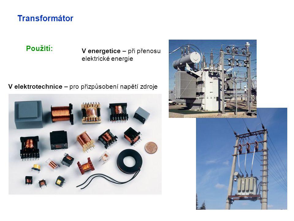 Transformátor Použití: V energetice – při přenosu elektrické energie V elektrotechnice – pro přizpůsobení napětí zdroje