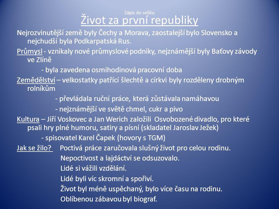 Zápis do sešitu Život za první republiky Nejrozvinutější země byly Čechy a Morava, zaostalejší bylo Slovensko a nejchudší byla Podkarpatská Rus. Průmy
