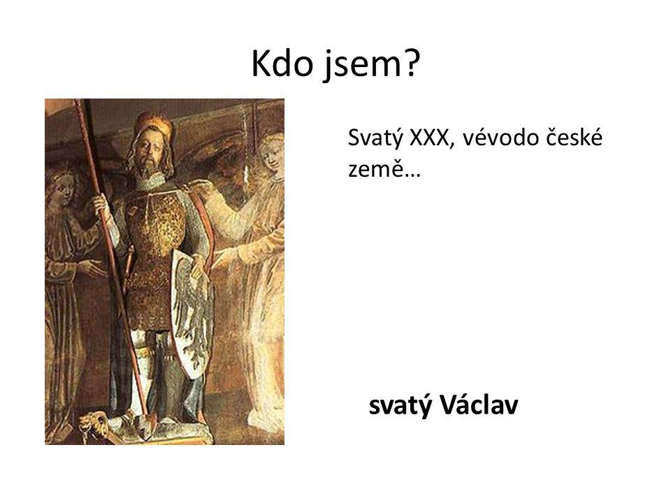 Kdo jsem? Svatý XXX, vévodo české země… svatý Václav