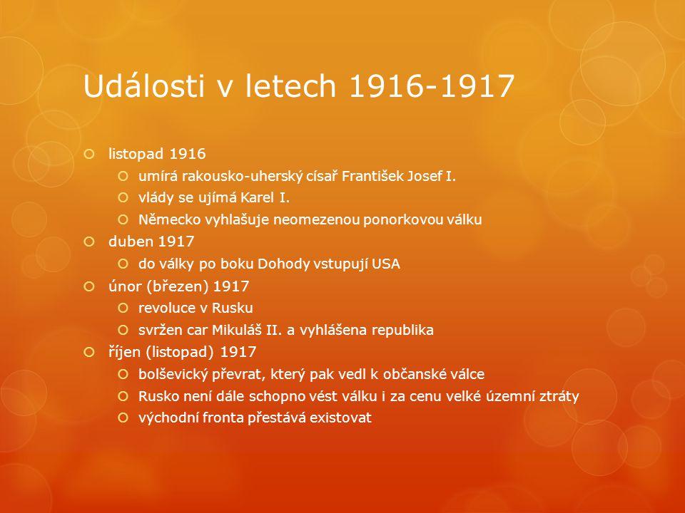 Události v letech 1916-1917  listopad 1916  umírá rakousko-uherský císař František Josef I.  vlády se ujímá Karel I.  Německo vyhlašuje neomezenou