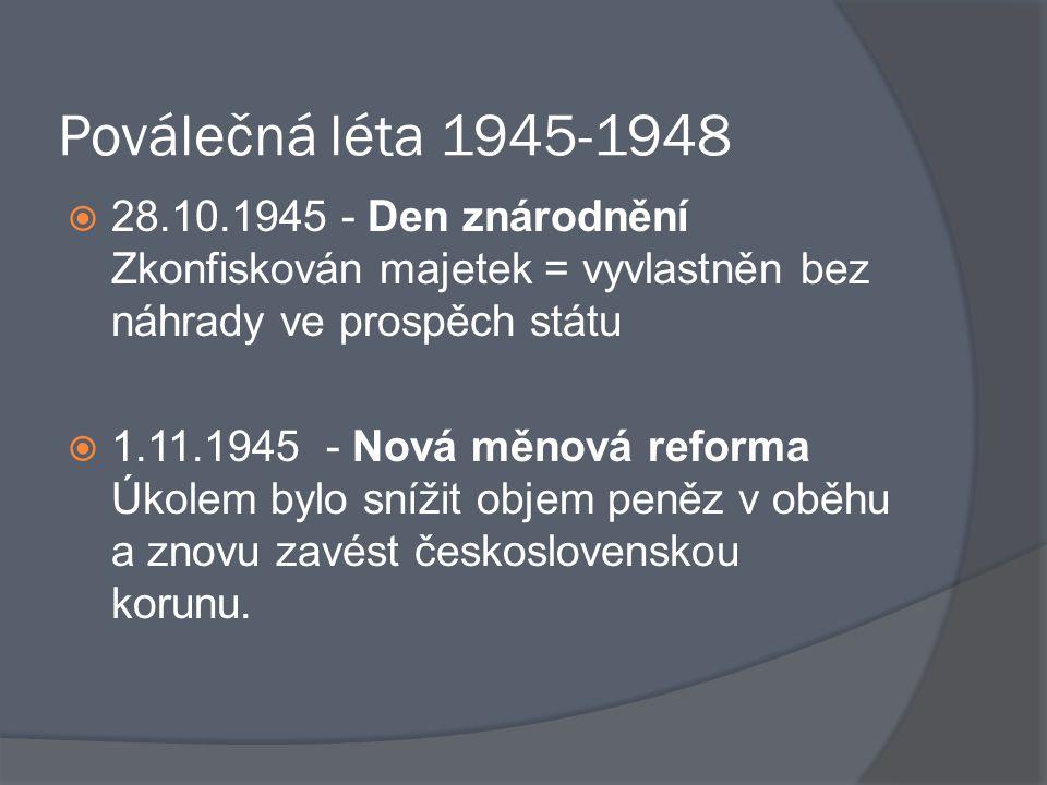 Poválečná léta 1945-1948  28.10.1945 - Den znárodnění Zkonfiskován majetek = vyvlastněn bez náhrady ve prospěch státu  1.11.1945 - Nová měnová refor