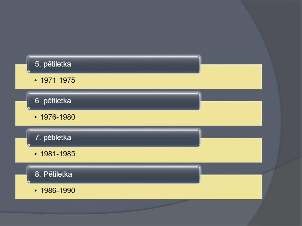1971-1975 5. pětiletka 1976-1980 6. pětiletka 1981-1985 7. pětiletka 1986-1990 8. Pětiletka