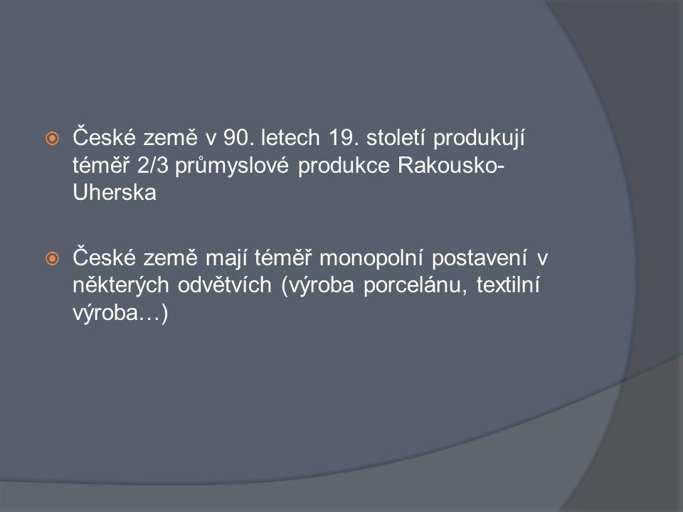  České země v 90. letech 19. století produkují téměř 2/3 průmyslové produkce Rakousko- Uherska  České země mají téměř monopolní postavení v některýc