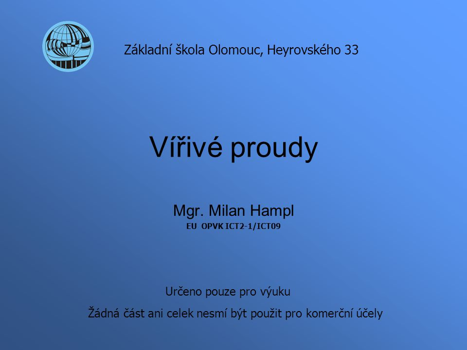 Vířivé proudy Mgr. Milan Hampl EU OPVK ICT2-1/ICT09 Základní škola Olomouc, Heyrovského 33 Určeno pouze pro výuku Žádná část ani celek nesmí být použi