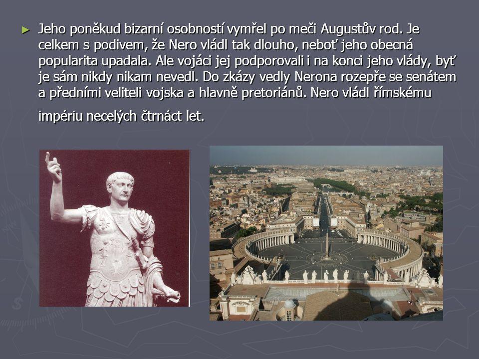 ► Jeho poněkud bizarní osobností vymřel po meči Augustův rod. Je celkem s podivem, že Nero vládl tak dlouho, neboť jeho obecná popularita upadala. Ale
