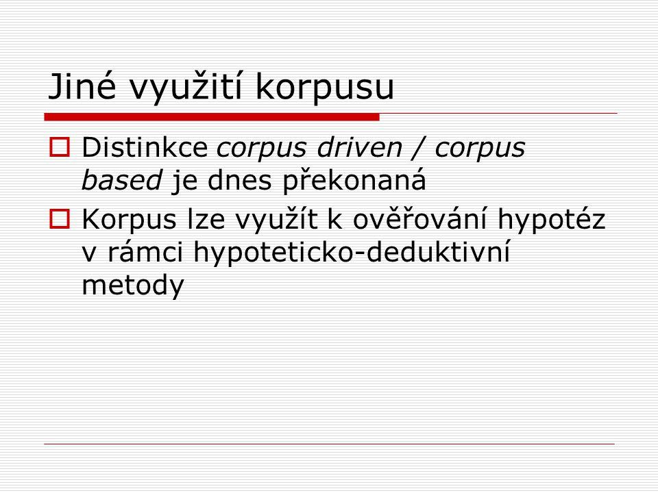 Jiné využití korpusu  Distinkce corpus driven / corpus based je dnes překonaná  Korpus lze využít k ověřování hypotéz v rámci hypoteticko-deduktivní metody