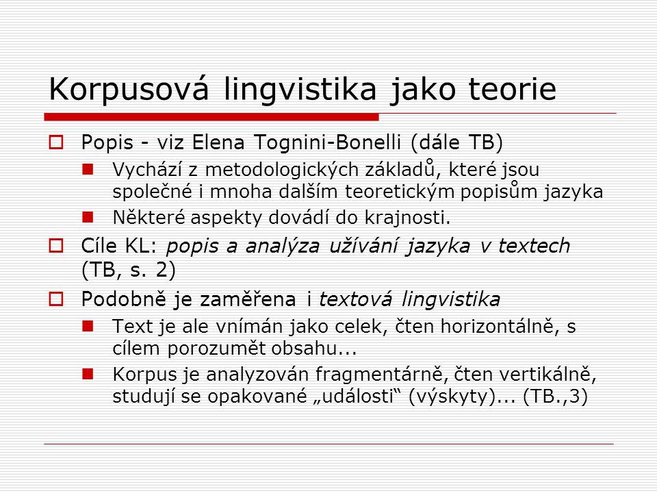 Korpusová lingvistika jako teorie  Popis - viz Elena Tognini-Bonelli (dále TB) Vychází z metodologických základů, které jsou společné i mnoha dalším teoretickým popisům jazyka Některé aspekty dovádí do krajnosti.