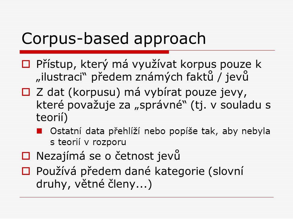 """Corpus-based approach  Přístup, který má využívat korpus pouze k """"ilustraci předem známých faktů / jevů  Z dat (korpusu) má vybírat pouze jevy, které považuje za """"správné (tj."""
