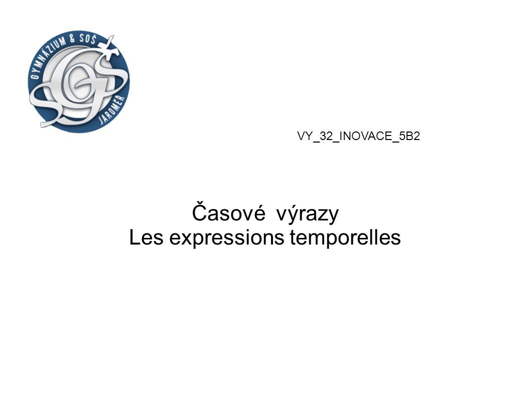 Časové výrazy Les expressions temporelles VY_32_INOVACE_5B2