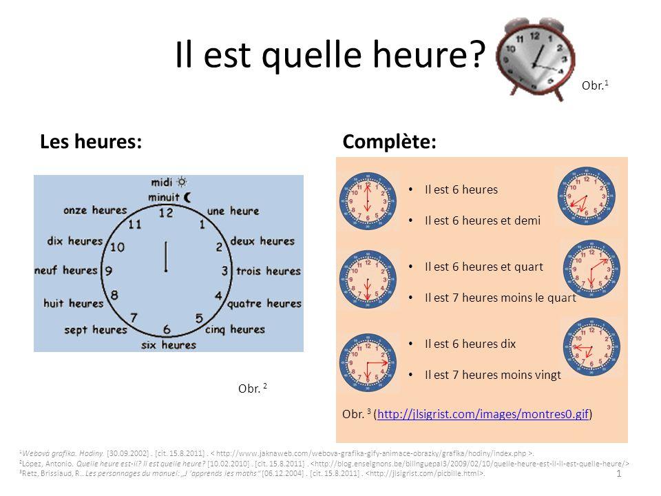 Il est quelle heure? Obr. 1 Les heures: Obr. 2 Complète: 1 Il est 6 heures Il est 6 heures et demi Il est 6 heures et quart Il est 7 heures moins le q