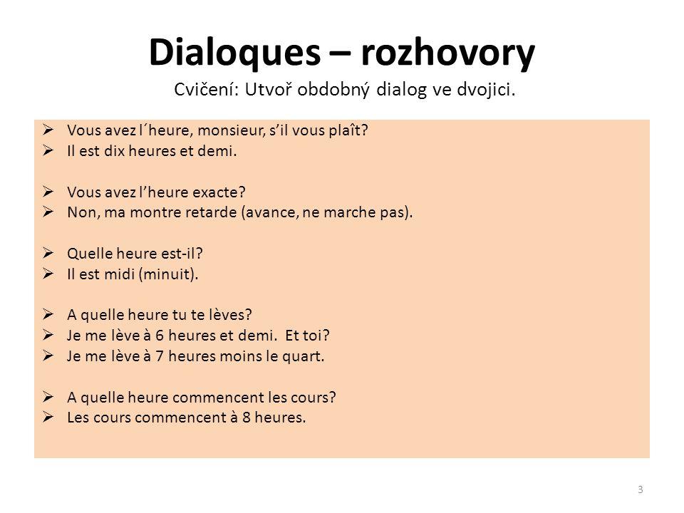 Dialoques – rozhovory Cvičení: Utvoř obdobný dialog ve dvojici.  Vous avez l´heure, monsieur, s'il vous plaît?  Il est dix heures et demi.  Vous av