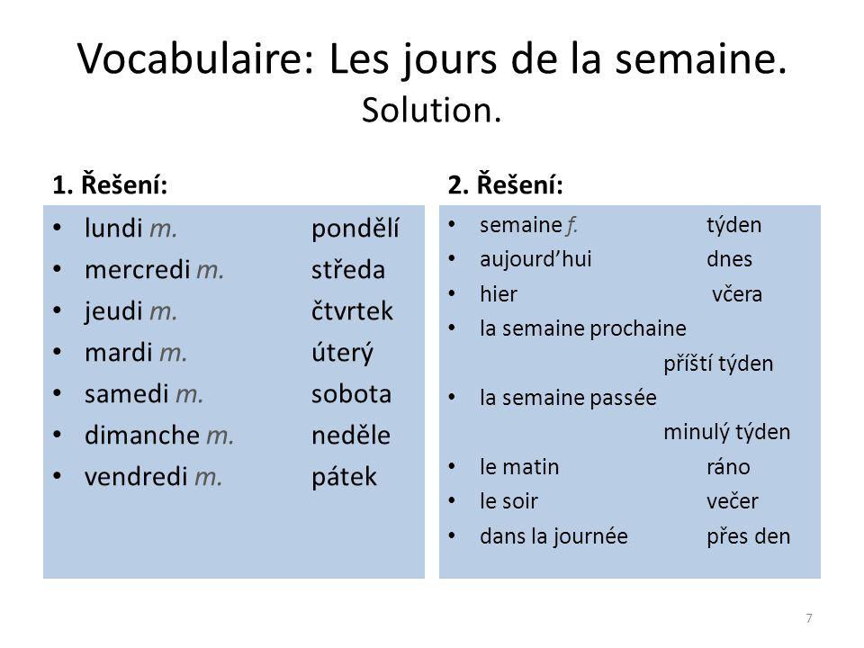 Vocabulaire: Les jours de la semaine. Solution. 1. Řešení: lundi m. pondělí mercredi m.středa jeudi m.čtvrtek mardi m.úterý samedi m.sobota dimanche m