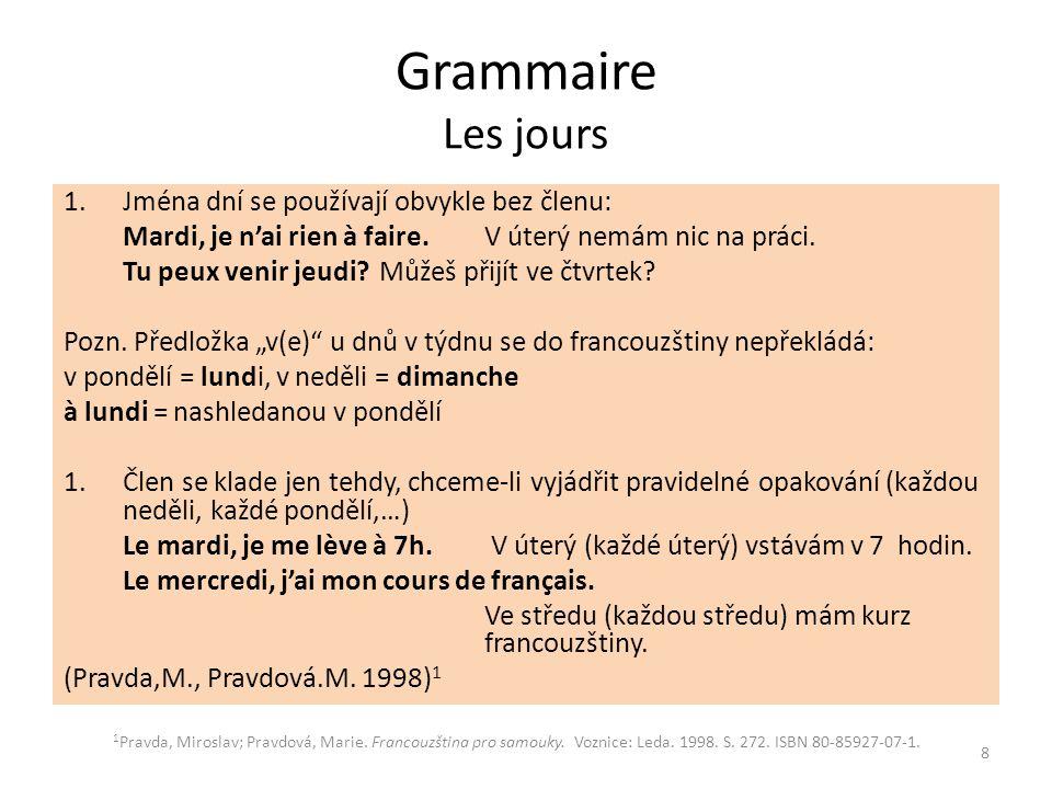 Grammaire Les jours 1.Jména dní se používají obvykle bez členu: Mardi, je n'ai rien à faire.V úterý nemám nic na práci. Tu peux venir jeudi?Můžeš přij