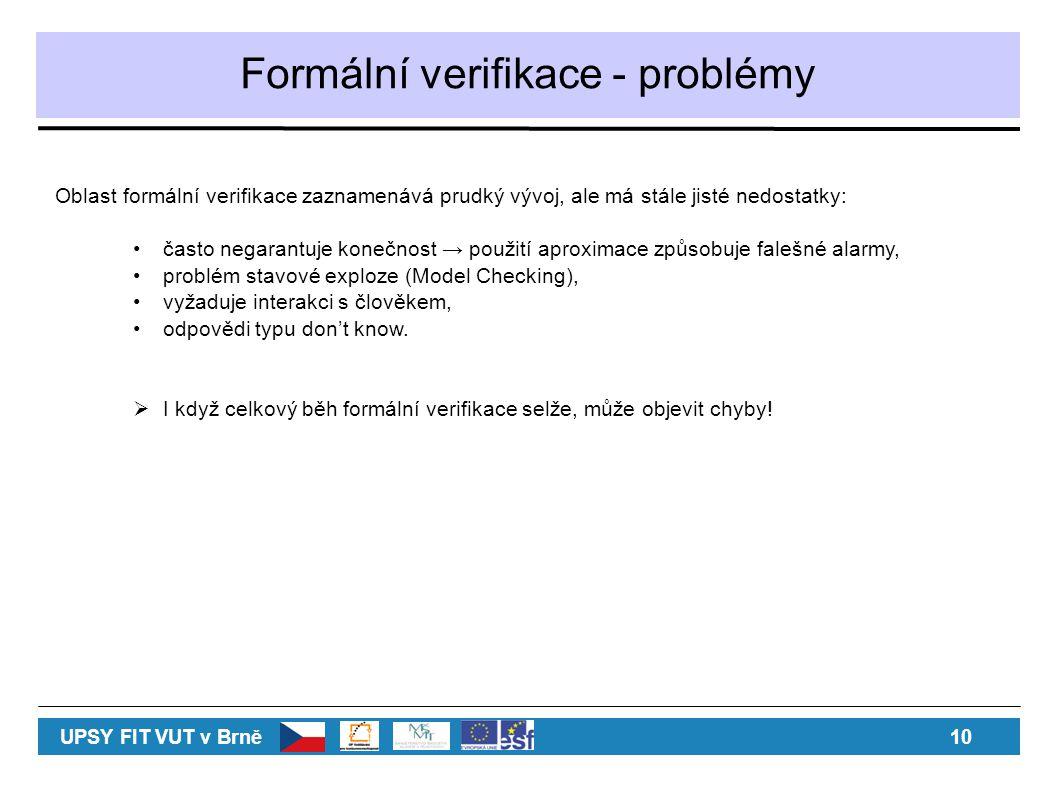 Formální verifikace - problémy Oblast formální verifikace zaznamenává prudký vývoj, ale má stále jisté nedostatky: často negarantuje konečnost → použití aproximace způsobuje falešné alarmy, problém stavové exploze (Model Checking), vyžaduje interakci s člověkem, odpovědi typu don't know.