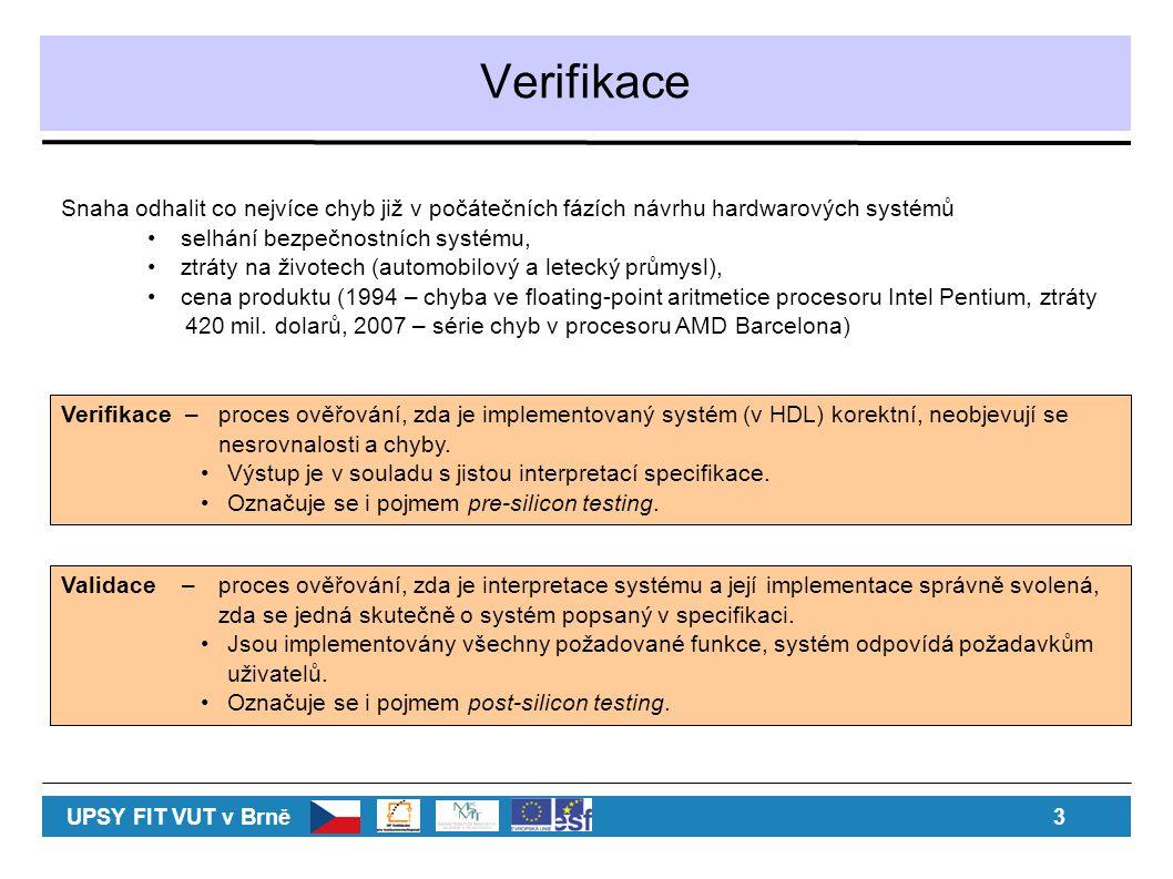 Verifikace UPSY FIT VUT v Brně 3 Verifikace – proces ověřování, zda je implementovaný systém (v HDL) korektní, neobjevují se nesrovnalosti a chyby. Vý