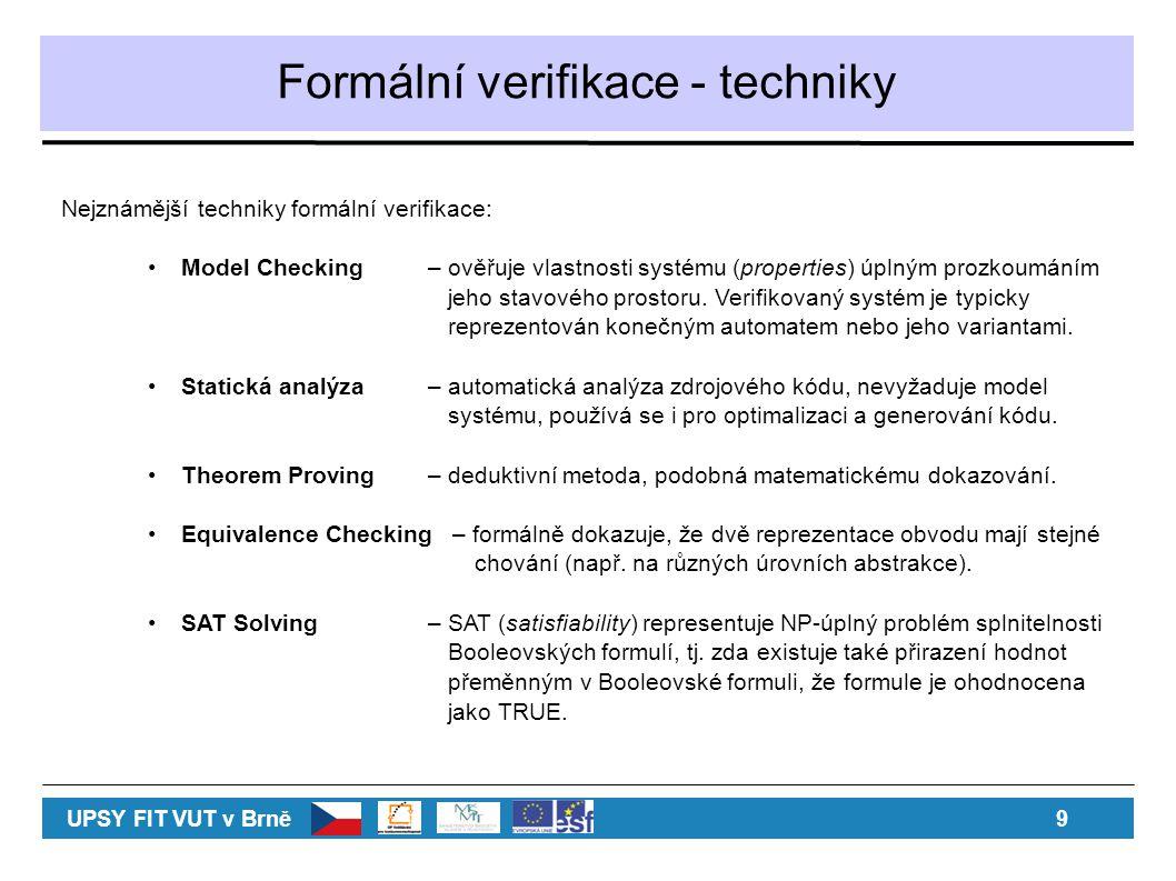 Formální verifikace - techniky Nejznámější techniky formální verifikace: Model Checking– ověřuje vlastnosti systému (properties) úplným prozkoumáním jeho stavového prostoru.