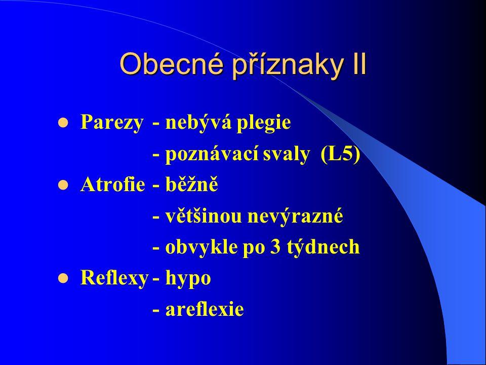 Obecné příznaky II Parezy- nebývá plegie - poznávací svaly (L5) Atrofie- běžně - většinou nevýrazné - obvykle po 3 týdnech Reflexy- hypo - areflexie