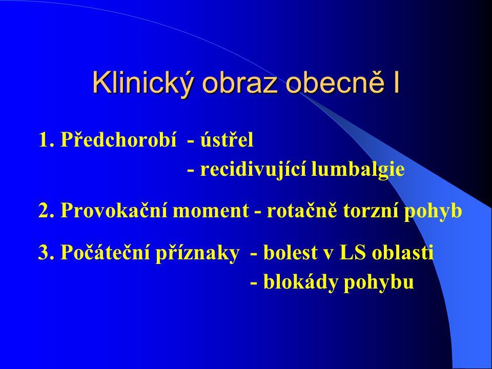 Klinický obraz obecně I 1.Předchorobí- ústřel - recidivující lumbalgie 2.