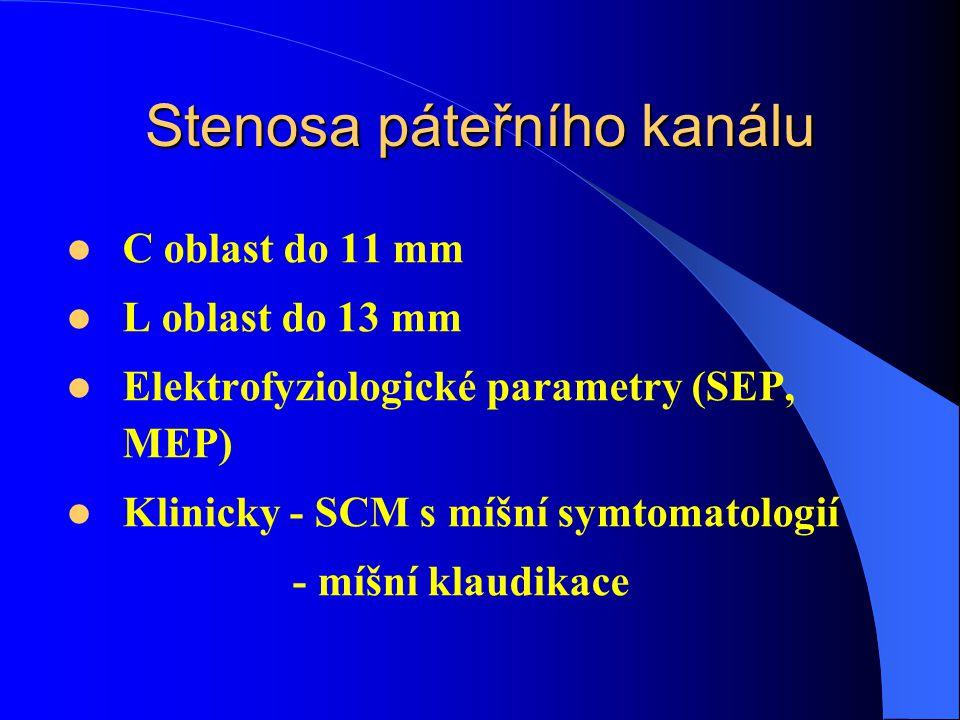 Stenosa páteřního kanálu C oblast do 11 mm L oblast do 13 mm Elektrofyziologické parametry (SEP, MEP) Klinicky - SCM s míšní symtomatologií - míšní klaudikace