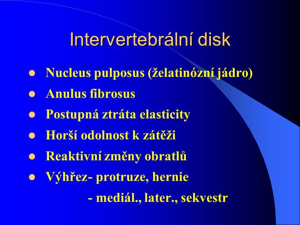 Intervertebrální disk Nucleus pulposus (želatinózní jádro) Anulus fibrosus Postupná ztráta elasticity Horší odolnost k zátěži Reaktivní změny obratlů Výhřez- protruze, hernie - mediál., later., sekvestr