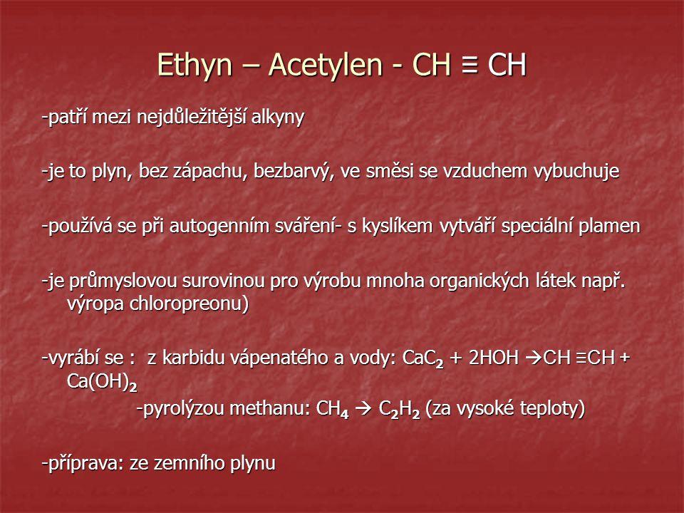 Ethyn – Acetylen - CH ≡ CH -patří mezi nejdůležitější alkyny -je to plyn, bez zápachu, bezbarvý, ve směsi se vzduchem vybuchuje -používá se při autoge