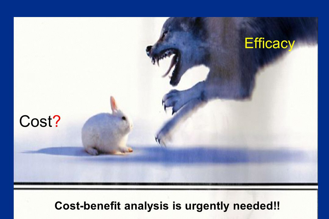 Efficacy Cost? Cost-benefit analysis is urgently needed!!
