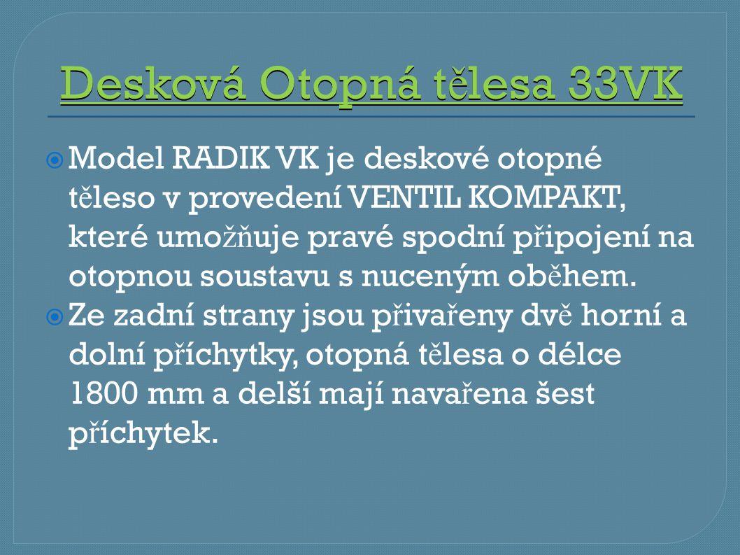 Desková Otopná t ě lesa 33VK  Model RADIK VK je deskové otopné t ě leso v provedení VENTIL KOMPAKT, které umo žň uje pravé spodní p ř ipojení na otop