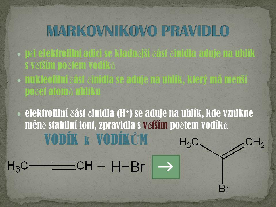 p ř i elektrofilní adici se kladn ě jší č ást č inidla aduje na uhlík s v ě tším po č tem vodík ů nukleofilní č ást č inidla se aduje na uhlík, který