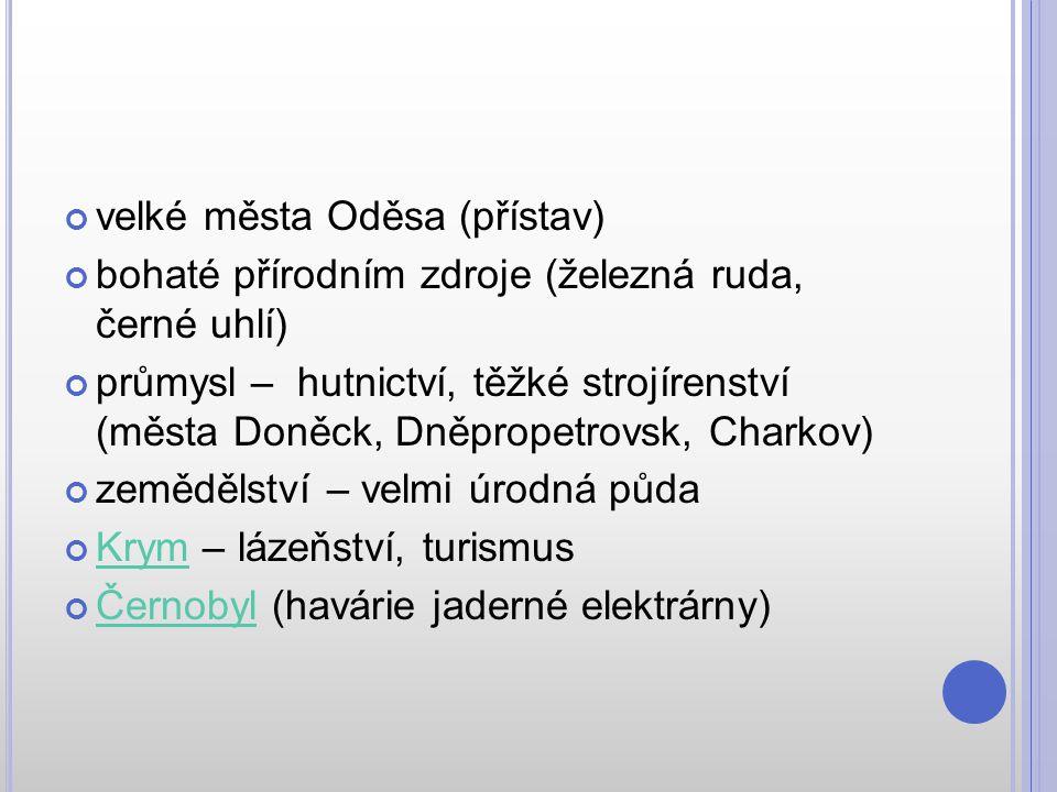 velké města Oděsa (přístav) bohaté přírodním zdroje (železná ruda, černé uhlí) průmysl – hutnictví, těžké strojírenství (města Doněck, Dněpropetrovsk,
